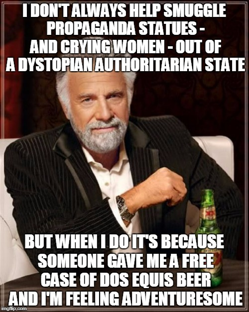 The Most Interesting Man In The World Meme | I DON'T ALWAYS HELP SMUGGLE PROPAGANDA STATUES - AND CRYING WOMEN - OUT OF A DYSTOPIAN AUTHORITARIAN STATE BUT WHEN I DO IT'S BECAUSE SOMEON | image tagged in memes,the most interesting man in the world | made w/ Imgflip meme maker