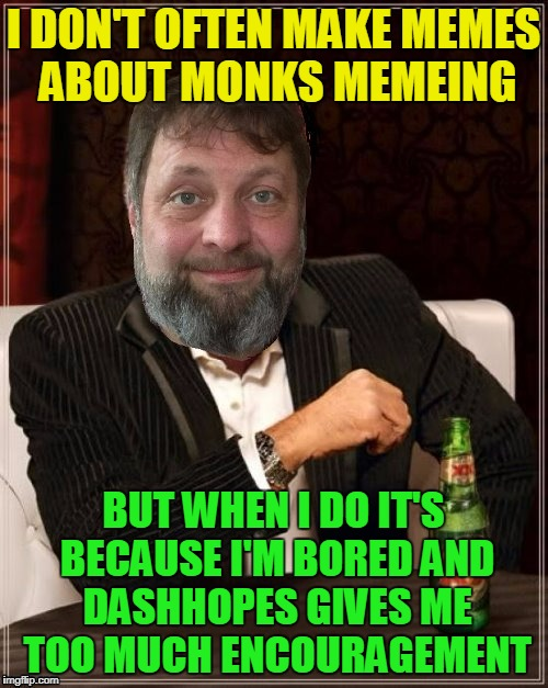I DON'T OFTEN MAKE MEMES ABOUT MONKS MEMEING BUT WHEN I DO IT'S BECAUSE I'M BORED AND DASHHOPES GIVES ME TOO MUCH ENCOURAGEMENT | made w/ Imgflip meme maker