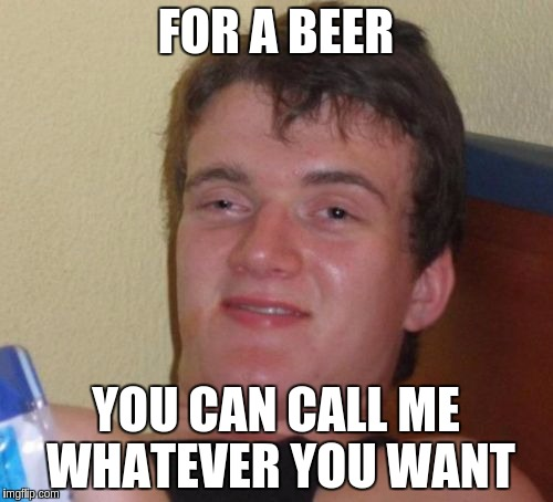 10 Guy Meme | FOR A BEER YOU CAN CALL ME WHATEVER YOU WANT | image tagged in memes,10 guy | made w/ Imgflip meme maker