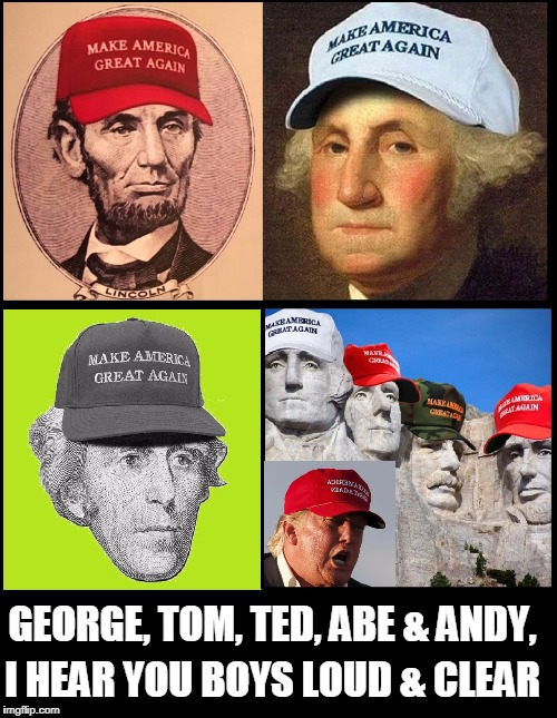 Great Minds Think Alike | GEORGE, TOM, TED, ABE & ANDY, I HEAR YOU BOYS LOUD & CLEAR | image tagged in favorite presidents,vince vance,mount rushmore,make america great again,andrew jackson,donald j trump | made w/ Imgflip meme maker