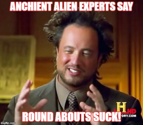 Ancient Aliens Meme | ANCHIENT ALIEN EXPERTS SAY ROUND ABOUTS SUCK! | image tagged in memes,ancient aliens | made w/ Imgflip meme maker