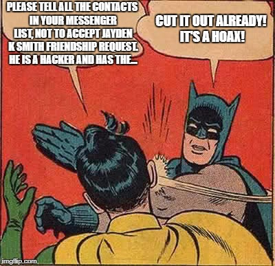 To all my Facebook friends, and everyone else: | PLEASE TELL ALL THE CONTACTS IN YOUR MESSENGER LIST, NOT TO ACCEPT JAYDEN K SMITH FRIENDSHIP REQUEST. HE IS A HACKER AND HAS THE... CUT IT O | image tagged in memes,batman slapping robin | made w/ Imgflip meme maker