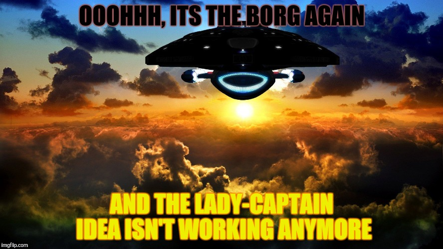 OOOHHH, ITS THE BORG AGAIN AND THE LADY-CAPTAIN IDEA ISN'T WORKING ANYMORE | made w/ Imgflip meme maker