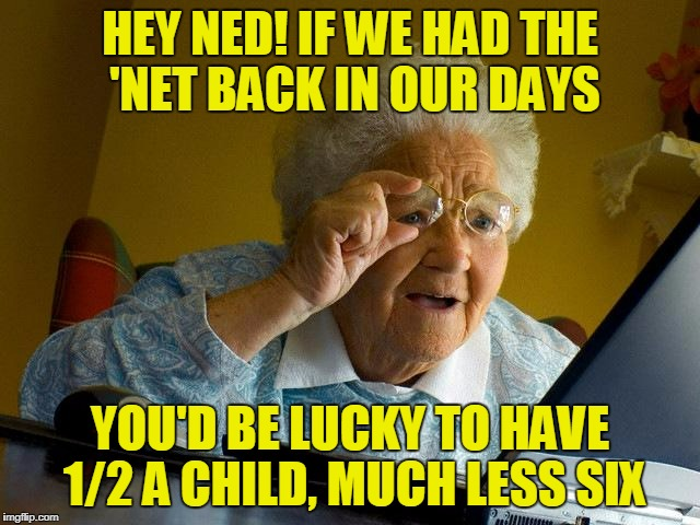Grandma Finds The Internet Meme | HEY NED! IF WE HAD THE 'NET BACK IN OUR DAYS YOU'D BE LUCKY TO HAVE 1/2 A CHILD, MUCH LESS SIX | image tagged in memes,grandma finds the internet | made w/ Imgflip meme maker
