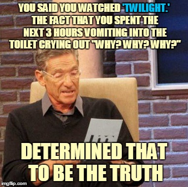 "Maury Lie Detector Meme | YOU SAID YOU WATCHED 'TWILIGHT.' THE FACT THAT YOU SPENT THE NEXT 3 HOURS VOMITING INTO THE TOILET CRYING OUT ""WHY? WHY? WHY?"" DETERMINED TH 