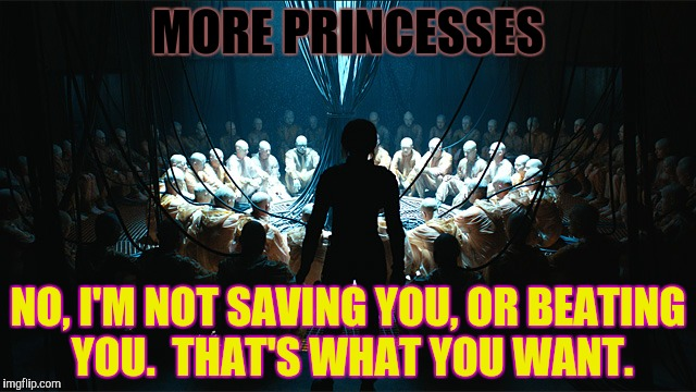 MORE PRINCESSES NO, I'M NOT SAVING YOU, OR BEATING YOU.  THAT'S WHAT YOU WANT. | made w/ Imgflip meme maker