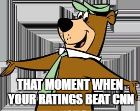 True Story | THAT MOMENT WHEN YOUR RATINGS BEAT CNN | image tagged in yogi bear,cnn fake news,cnn sucks | made w/ Imgflip meme maker