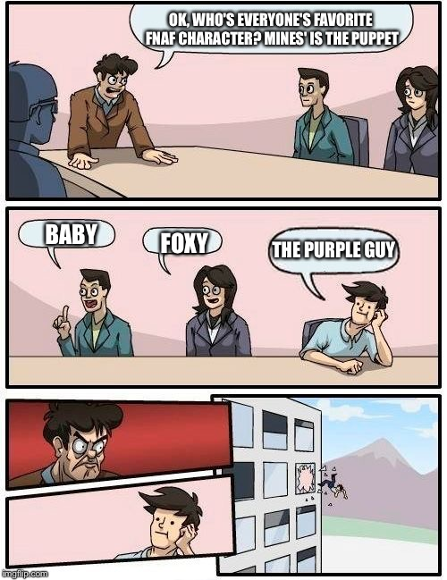 Boardroom Meeting Suggestion Meme | OK, WHO'S EVERYONE'S FAVORITE FNAF CHARACTER? MINES' IS THE PUPPET BABY FOXY THE PURPLE GUY | image tagged in memes,boardroom meeting suggestion | made w/ Imgflip meme maker