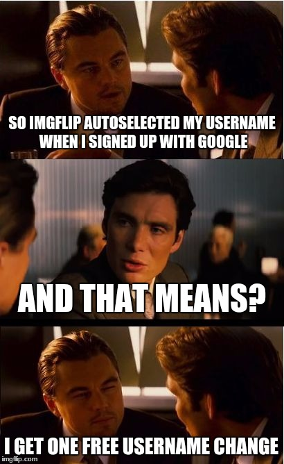 I could change it to 123Guy :3 | SO IMGFLIP AUTOSELECTED MY USERNAME WHEN I SIGNED UP WITH GOOGLE AND THAT MEANS? I GET ONE FREE USERNAME CHANGE | image tagged in memes,inception,123guy,123troll,imgflip | made w/ Imgflip meme maker
