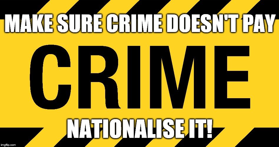 Socialism FAIL | MAKE SURE CRIME DOESN'T PAY NATIONALISE IT! | image tagged in nationalisation,nationalised industry,economic disaster,politics,socialism,left wing | made w/ Imgflip meme maker