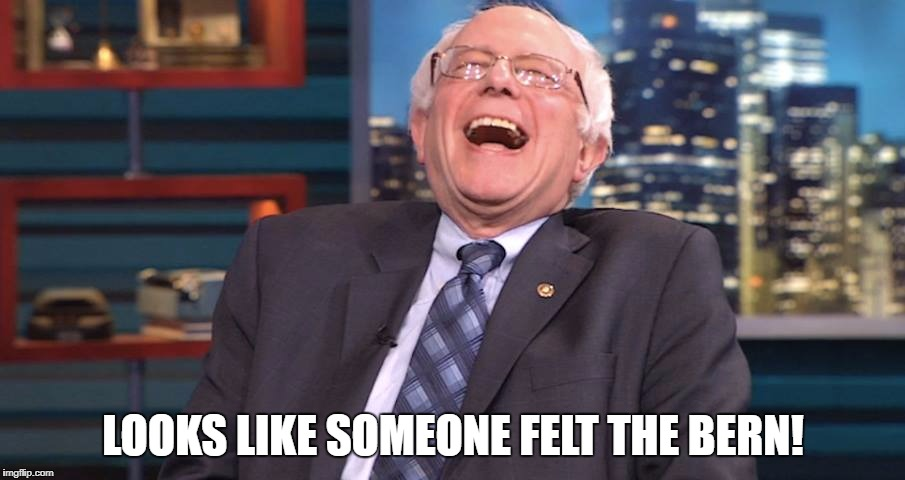 Bernie Laugh | LOOKS LIKE SOMEONE FELT THE BERN! | image tagged in bernie laugh | made w/ Imgflip meme maker