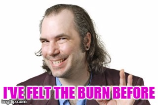 Sleazy Steve | I'VE FELT THE BURN BEFORE | image tagged in sleazy steve | made w/ Imgflip meme maker