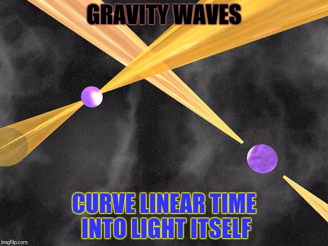 GRAVITY WAVES CURVE LINEAR TIME INTO LIGHT ITSELF | made w/ Imgflip meme maker