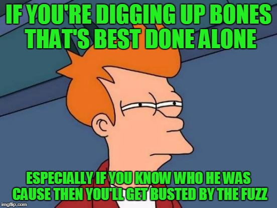 Futurama Fry Meme | IF YOU'RE DIGGING UP BONES THAT'S BEST DONE ALONE ESPECIALLY IF YOU KNOW WHO HE WAS CAUSE THEN YOU'LL GET BUSTED BY THE FUZZ | image tagged in memes,futurama fry | made w/ Imgflip meme maker