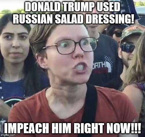 Triggered feminist | DONALD TRUMP USED RUSSIAN SALAD DRESSING! IMPEACH HIM RIGHT NOW!!! | image tagged in triggered feminist | made w/ Imgflip meme maker