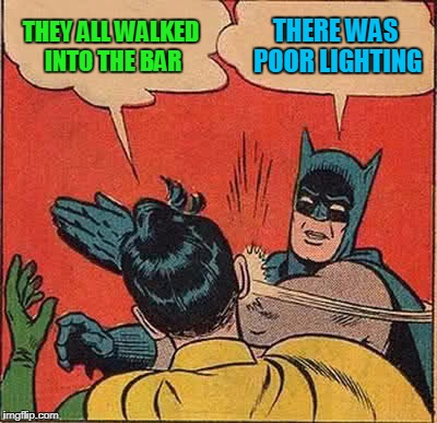 Batman Slapping Robin Meme | THEY ALL WALKED INTO THE BAR THERE WAS POOR LIGHTING | image tagged in memes,batman slapping robin | made w/ Imgflip meme maker