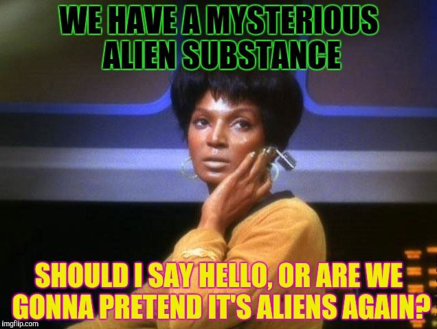 WE HAVE A MYSTERIOUS ALIEN SUBSTANCE SHOULD I SAY HELLO, OR ARE WE GONNA PRETEND IT'S ALIENS AGAIN? | made w/ Imgflip meme maker
