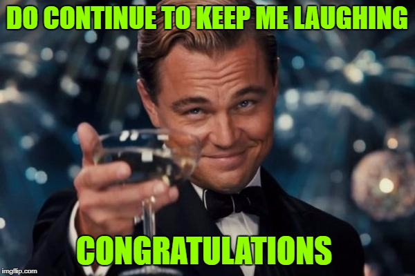 Leonardo Dicaprio Cheers Meme | DO CONTINUE TO KEEP ME LAUGHING CONGRATULATIONS | image tagged in memes,leonardo dicaprio cheers | made w/ Imgflip meme maker