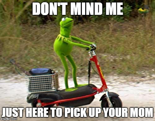 Kermit scooter | DON'T MIND ME JUST HERE TO PICK UP YOUR MOM | image tagged in kermit scooter | made w/ Imgflip meme maker