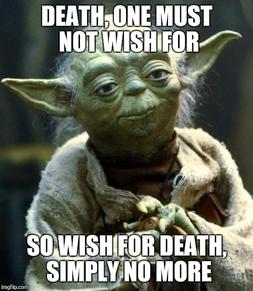 Star Wars Yoda Meme | DEATH, ONE MUST NOT WISH FOR SO WISH FOR DEATH, SIMPLY NO MORE | image tagged in memes,star wars yoda | made w/ Imgflip meme maker