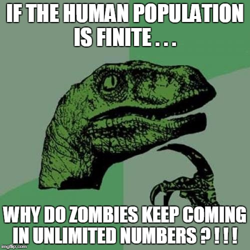 Philosoraptor Meme | IF THE HUMAN POPULATION IS FINITE . . . WHY DO ZOMBIES KEEP COMING IN UNLIMITED NUMBERS ? ! ! ! | image tagged in memes,philosoraptor | made w/ Imgflip meme maker