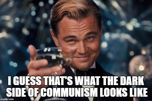 Leonardo Dicaprio Cheers Meme | I GUESS THAT'S WHAT THE DARK SIDE OF COMMUNISM LOOKS LIKE | image tagged in memes,leonardo dicaprio cheers | made w/ Imgflip meme maker