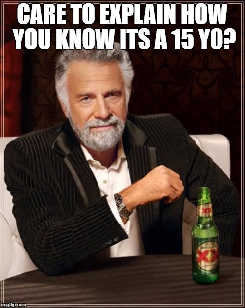 The Most Interesting Man In The World Meme | CARE TO EXPLAIN HOW YOU KNOW ITS A 15 Y0? | image tagged in memes,the most interesting man in the world | made w/ Imgflip meme maker