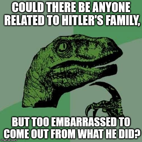 Philosoraptor Meme | COULD THERE BE ANYONE RELATED TO HITLER'S FAMILY, BUT TOO EMBARRASSED TO COME OUT FROM WHAT HE DID? | image tagged in memes,philosoraptor | made w/ Imgflip meme maker