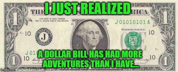 Dollar Bills--they've been everywhere! | I JUST REALIZED A DOLLAR BILL HAS HAD MORE ADVENTURES THAN I HAVE... | image tagged in dollar,dollar bill,george washington,adventure,travel,funny memes | made w/ Imgflip meme maker