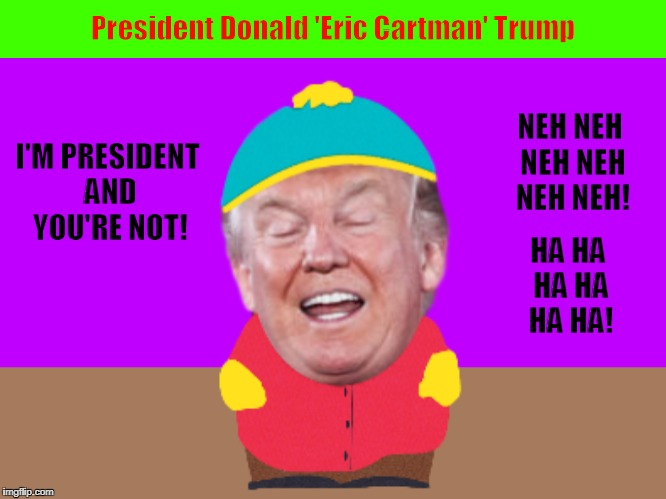 President Donald 'Eric Cartman' Trump | image tagged in donald trump,south park,eric cartman,i'm president and you're not,funny,memes | made w/ Imgflip meme maker