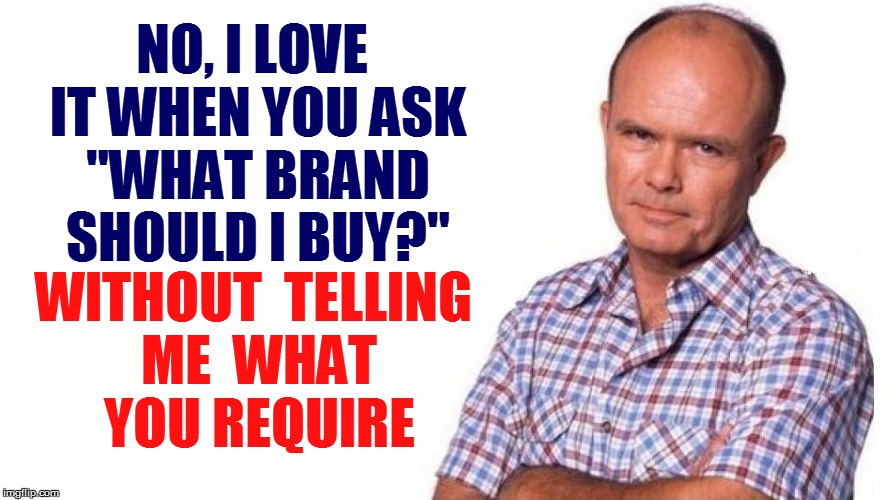 "Thank you for being an idiot! | NO, I LOVE IT WHEN YOU ASK ""WHAT BRAND SHOULD I BUY?"" WITHOUT  TELLING ME  WHAT YOU REQUIRE 