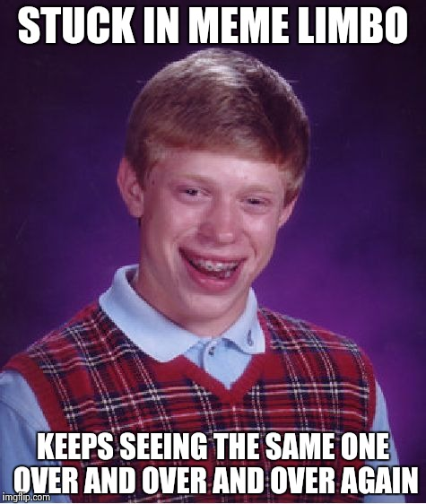 Bad Luck Brian Meme | STUCK IN MEME LIMBO KEEPS SEEING THE SAME ONE OVER AND OVER AND OVER AGAIN | image tagged in memes,bad luck brian | made w/ Imgflip meme maker