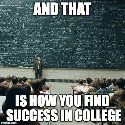 School | AND THAT IS HOW YOU FIND SUCCESS IN COLLEGE | image tagged in school | made w/ Imgflip meme maker