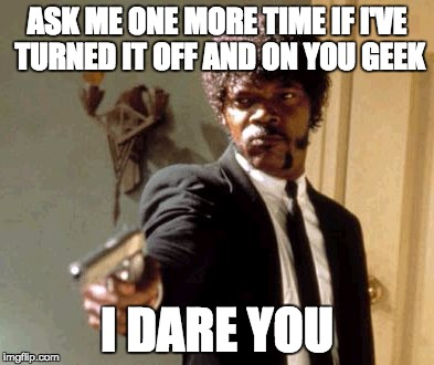 Turn it off and on | ASK ME ONE MORE TIME IF I'VE TURNED IT OFF AND ON YOU GEEK I DARE YOU | image tagged in memes,say that again i dare you,nerd,computer | made w/ Imgflip meme maker