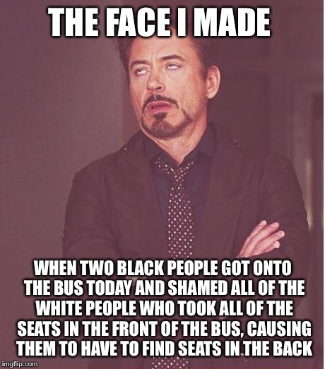Face You Make Robert Downey Jr Meme | THE FACE I MADE WHEN TWO BLACK PEOPLE GOT ONTO THE BUS TODAY AND SHAMED ALL OF THE WHITE PEOPLE WHO TOOK ALL OF THE SEATS IN THE FRONT OF TH | image tagged in memes,face you make robert downey jr | made w/ Imgflip meme maker