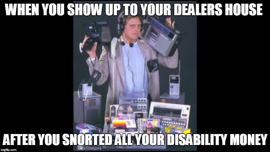WHEN YOU SHOW UP TO YOUR DEALERS HOUSE AFTER YOU SNORTED ALL YOUR DISABILITY MONEY | image tagged in funny memes,drugs | made w/ Imgflip meme maker