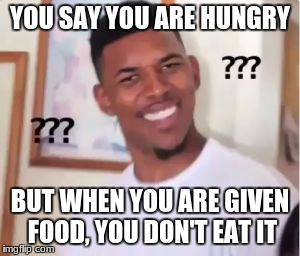 Nick Young | YOU SAY YOU ARE HUNGRY BUT WHEN YOU ARE GIVEN FOOD, YOU DON'T EAT IT | image tagged in nick young | made w/ Imgflip meme maker