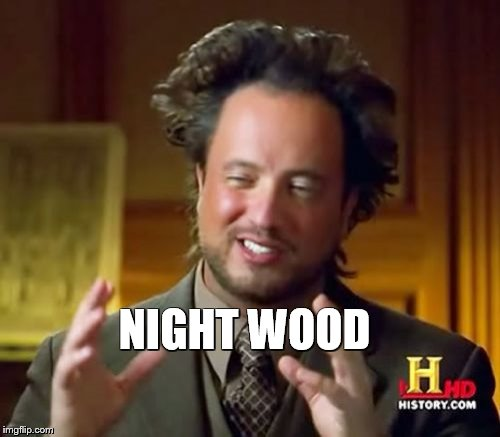 Ancient Aliens Meme | NIGHT WOOD | image tagged in memes,ancient aliens | made w/ Imgflip meme maker