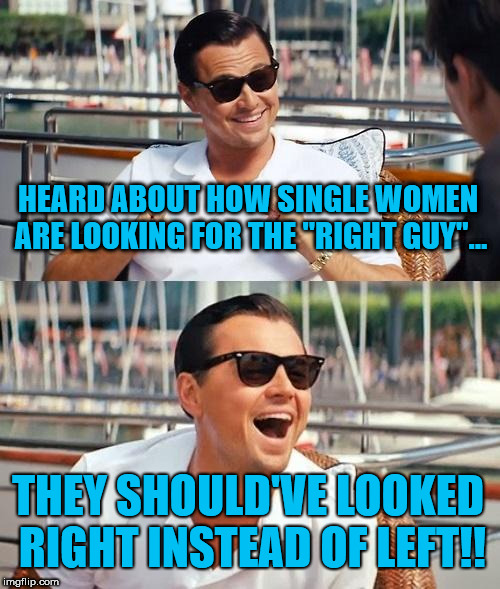 "Right Guy | HEARD ABOUT HOW SINGLE WOMEN ARE LOOKING FOR THE ""RIGHT GUY""... THEY SHOULD'VE LOOKED RIGHT INSTEAD OF LEFT!! 
