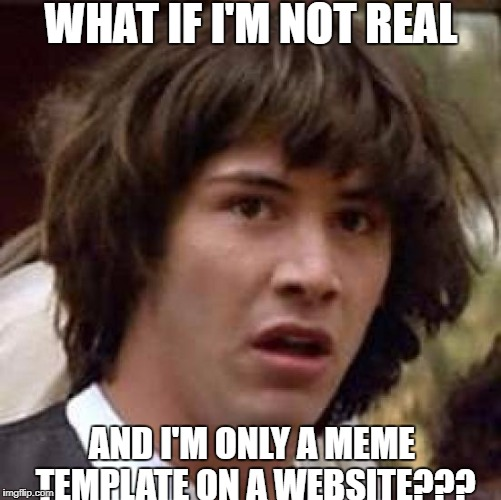Conspiracy Keanu Meme | WHAT IF I'M NOT REAL AND I'M ONLY A MEME TEMPLATE ON A WEBSITE??? | image tagged in memes,conspiracy keanu | made w/ Imgflip meme maker
