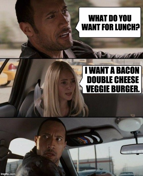 The Rock Driving Meme | WHAT DO YOU WANT FOR LUNCH? I WANT A BACON DOUBLE CHEESE VEGGIE BURGER. | image tagged in memes,the rock driving | made w/ Imgflip meme maker