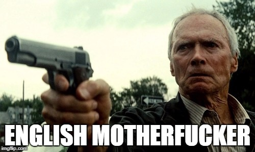 ENGLISH MOTHERF**KER | image tagged in english,clint eastwood,gran torino | made w/ Imgflip meme maker