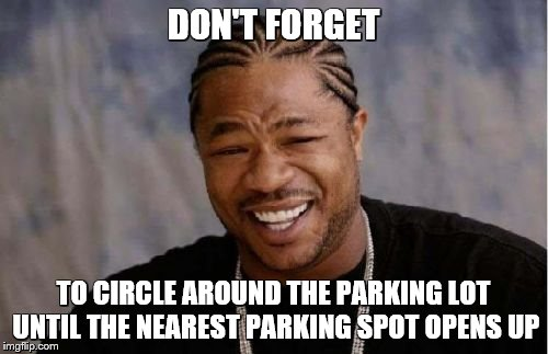 Yo Dawg Heard You Meme | DON'T FORGET TO CIRCLE AROUND THE PARKING LOT UNTIL THE NEAREST PARKING SPOT OPENS UP | image tagged in memes,yo dawg heard you | made w/ Imgflip meme maker