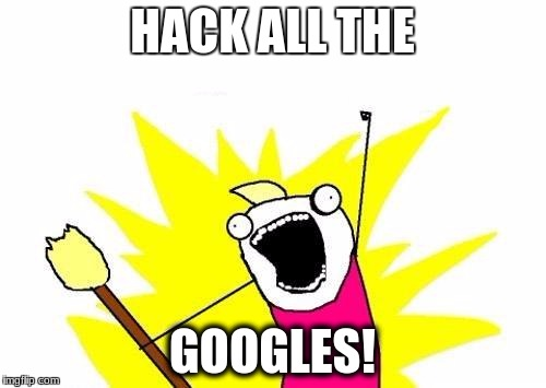 HACK ALL THE GOOGLES! | image tagged in memes,x all the y | made w/ Imgflip meme maker