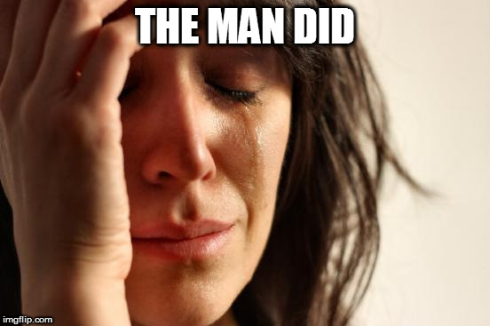 First World Problems Meme | THE MAN DID | image tagged in memes,first world problems | made w/ Imgflip meme maker