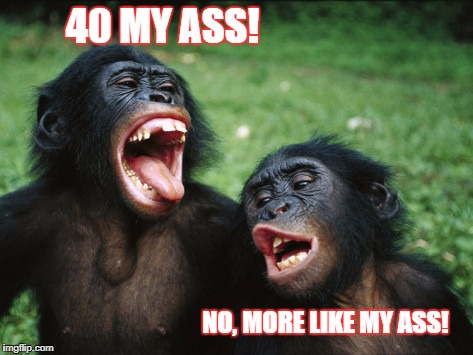 Bonobo Lyfe | 40 MY ASS! NO, MORE LIKE MY ASS! | image tagged in memes,bonobo lyfe | made w/ Imgflip meme maker