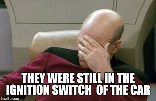 Captain Picard Facepalm Meme | THEY WERE STILL IN THE IGNITION SWITCH  OF THE CAR | image tagged in memes,captain picard facepalm | made w/ Imgflip meme maker