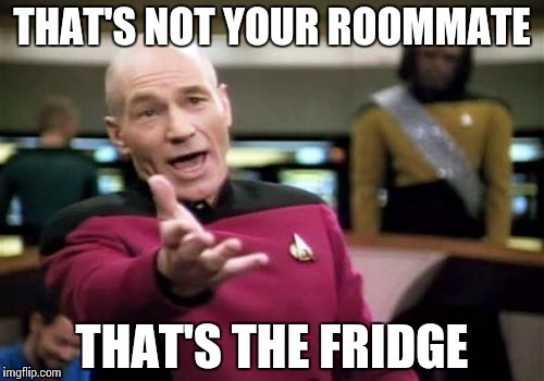 Picard Wtf Meme | THAT'S NOT YOUR ROOMMATE THAT'S THE FRIDGE | image tagged in memes,picard wtf | made w/ Imgflip meme maker