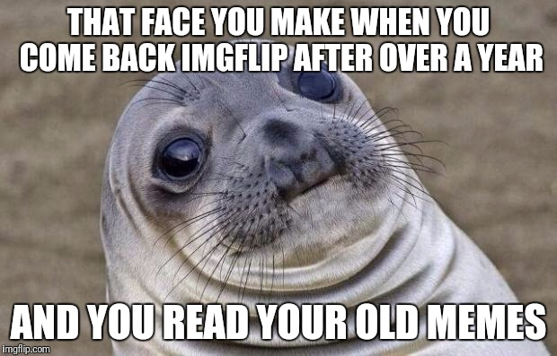 Welcome back....moron | THAT FACE YOU MAKE WHEN YOU COME BACK IMGFLIP AFTER OVER A YEAR AND YOU READ YOUR OLD MEMES | image tagged in memes,awkward moment sealion | made w/ Imgflip meme maker