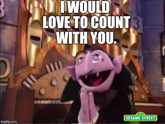 I WOULD LOVE TO COUNT WITH YOU. | made w/ Imgflip meme maker
